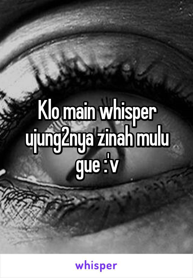Klo main whisper ujung2nya zinah mulu gue :'v