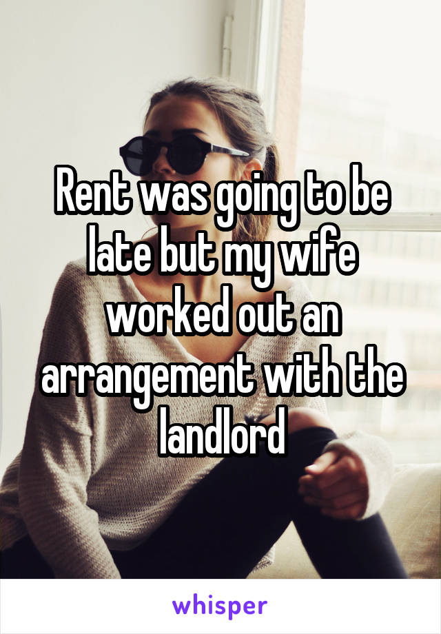 Rent was going to be late but my wife worked out an arrangement with the landlord