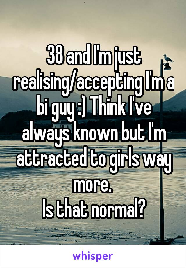 38 and I'm just realising/accepting I'm a bi guy :) Think I've always known but I'm attracted to girls way more.  Is that normal?