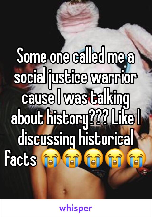 Some one called me a social justice warrior cause I was talking about history??? Like I discussing historical facts 😭😭😭😭😭