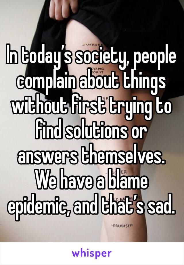 In today's society, people complain about things without first trying to find solutions or answers themselves. We have a blame epidemic, and that's sad.