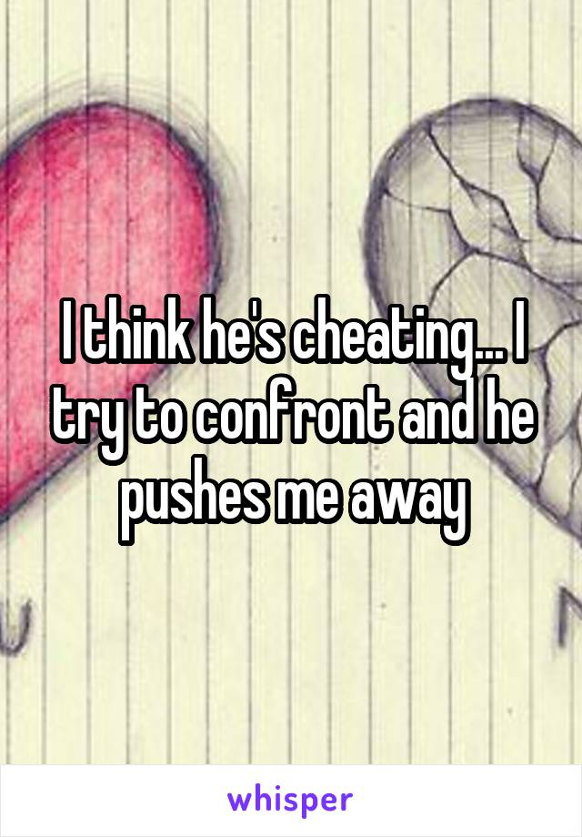 I think he's cheating... I try to confront and he pushes me away