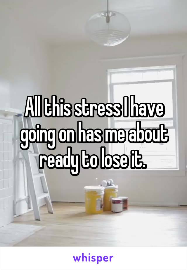 All this stress I have going on has me about ready to lose it.