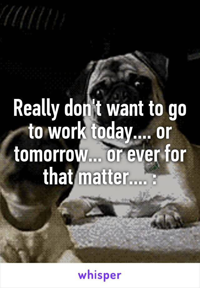 Really don't want to go to work today.... or tomorrow... or ever for that matter.... :\
