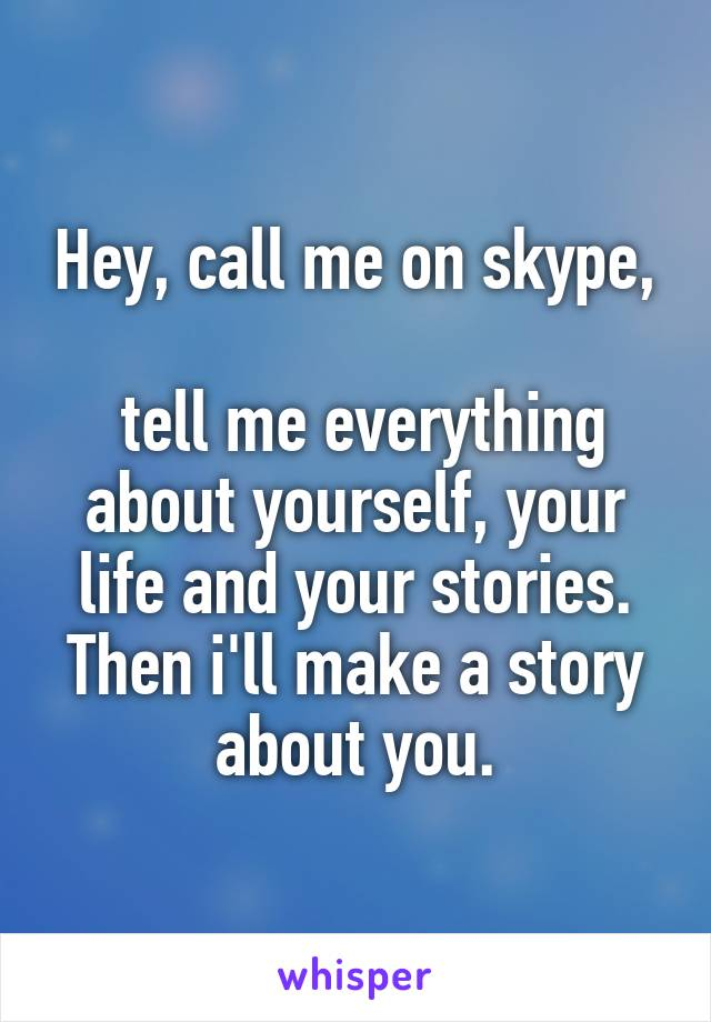Hey, call me on skype,   tell me everything about yourself, your life and your stories. Then i'll make a story about you.