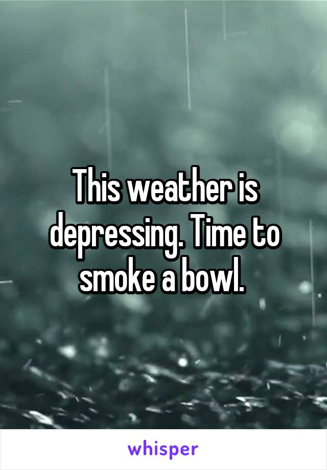 This weather is depressing. Time to smoke a bowl.