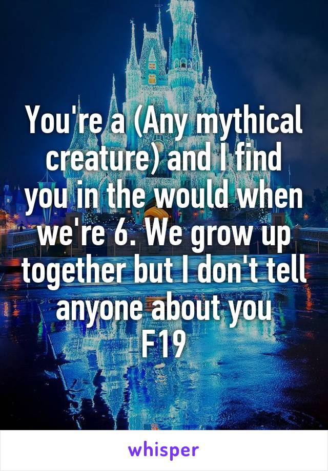 You're a (Any mythical creature) and I find you in the would when we're 6. We grow up together but I don't tell anyone about you F19