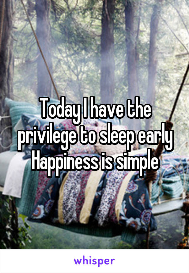 Today I have the privilege to sleep early Happiness is simple
