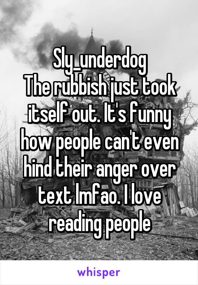 Sly_underdog The rubbish just took itself out. It's funny how people can't even hind their anger over text lmfao. I love reading people
