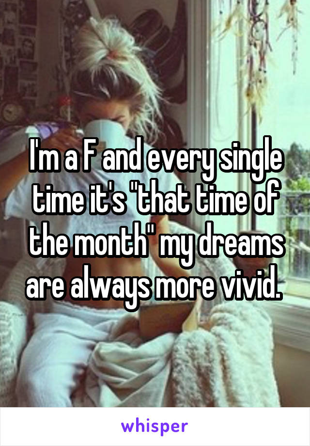 "I'm a F and every single time it's ""that time of the month"" my dreams are always more vivid."