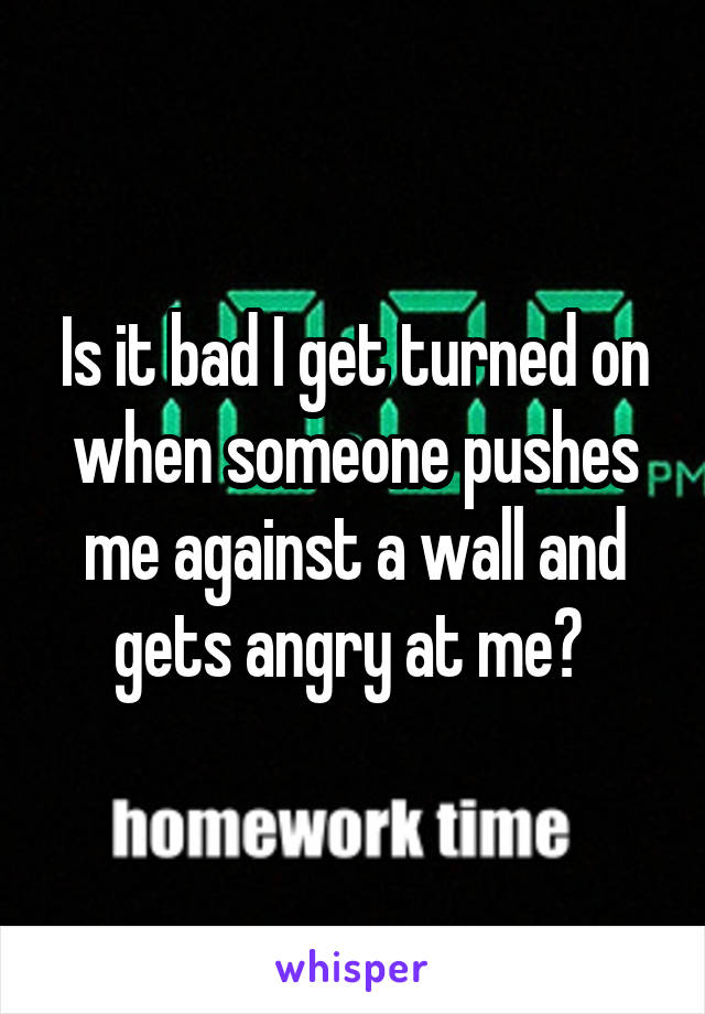 Is it bad I get turned on when someone pushes me against a wall and gets angry at me?