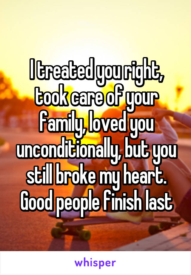 I treated you right, took care of your family, loved you unconditionally, but you still broke my heart. Good people finish last