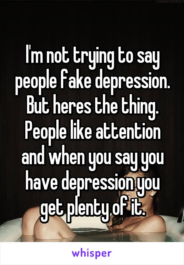 I'm not trying to say people fake depression. But heres the thing. People like attention and when you say you have depression you get plenty of it.