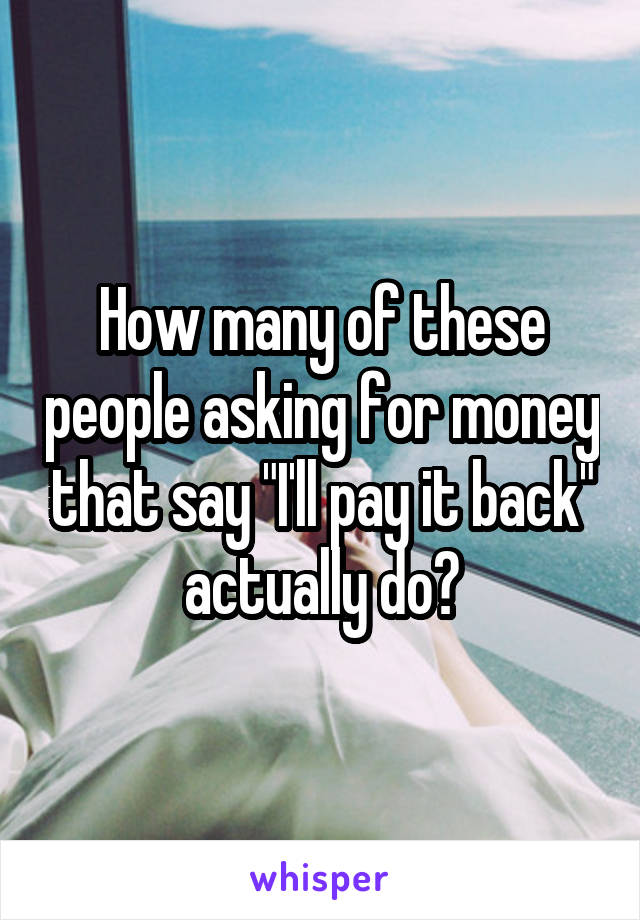 "How many of these people asking for money that say ""I'll pay it back"" actually do?"