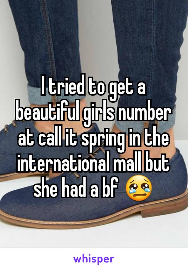I tried to get a beautiful girls number at call it spring in the international mall but she had a bf 😢