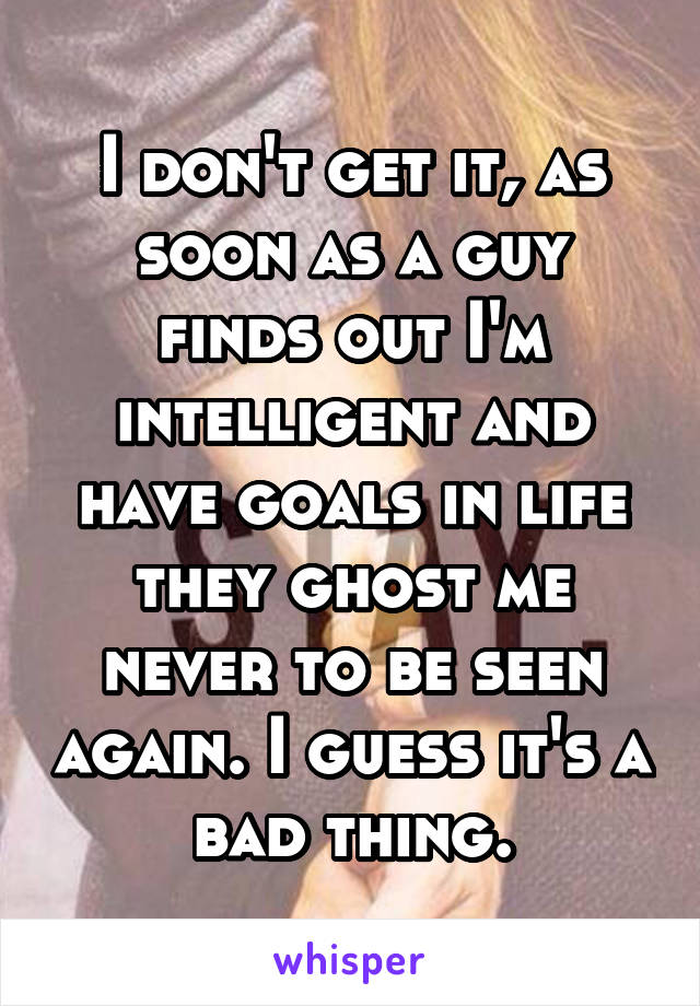 I don't get it, as soon as a guy finds out I'm intelligent and have goals in life they ghost me never to be seen again. I guess it's a bad thing.