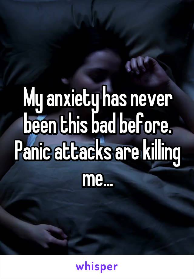 My anxiety has never been this bad before. Panic attacks are killing me...