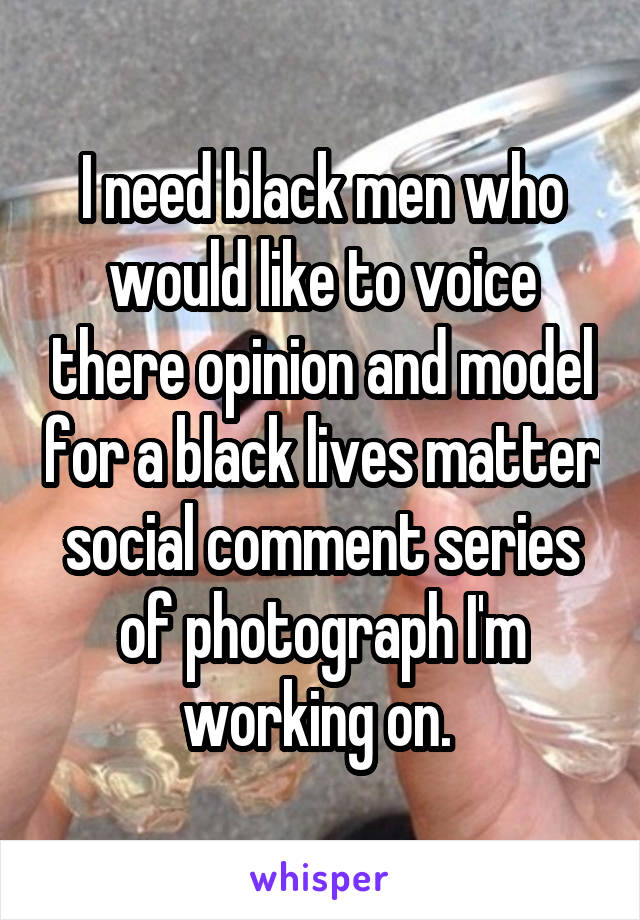 I need black men who would like to voice there opinion and model for a black lives matter social comment series of photograph I'm working on.