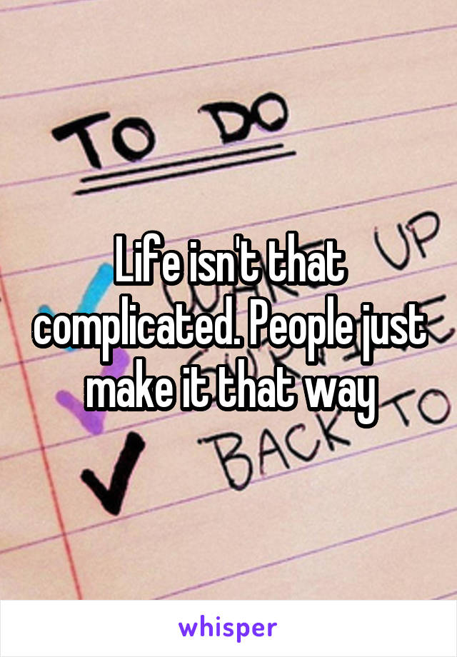 Life isn't that complicated. People just make it that way