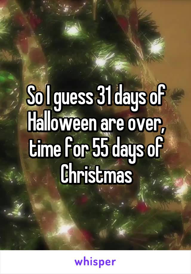So I guess 31 days of Halloween are over, time for 55 days of Christmas