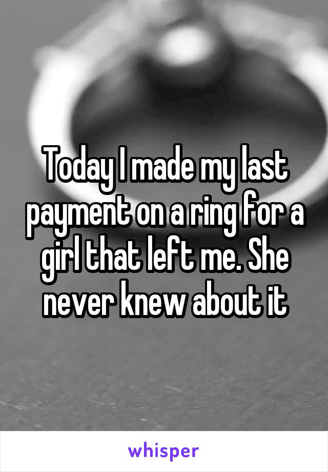 Today I made my last payment on a ring for a girl that left me. She never knew about it