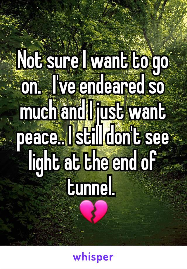 Not sure I want to go on.   I've endeared so much and I just want peace.. I still don't see light at the end of tunnel.  💔