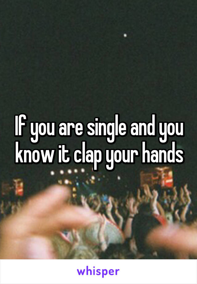 If you are single and you know it clap your hands