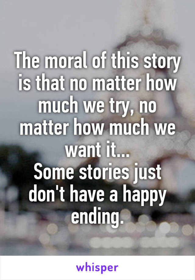 The moral of this story is that no matter how much we try, no matter how much we want it... Some stories just don't have a happy ending.