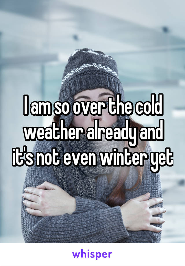I am so over the cold weather already and it's not even winter yet