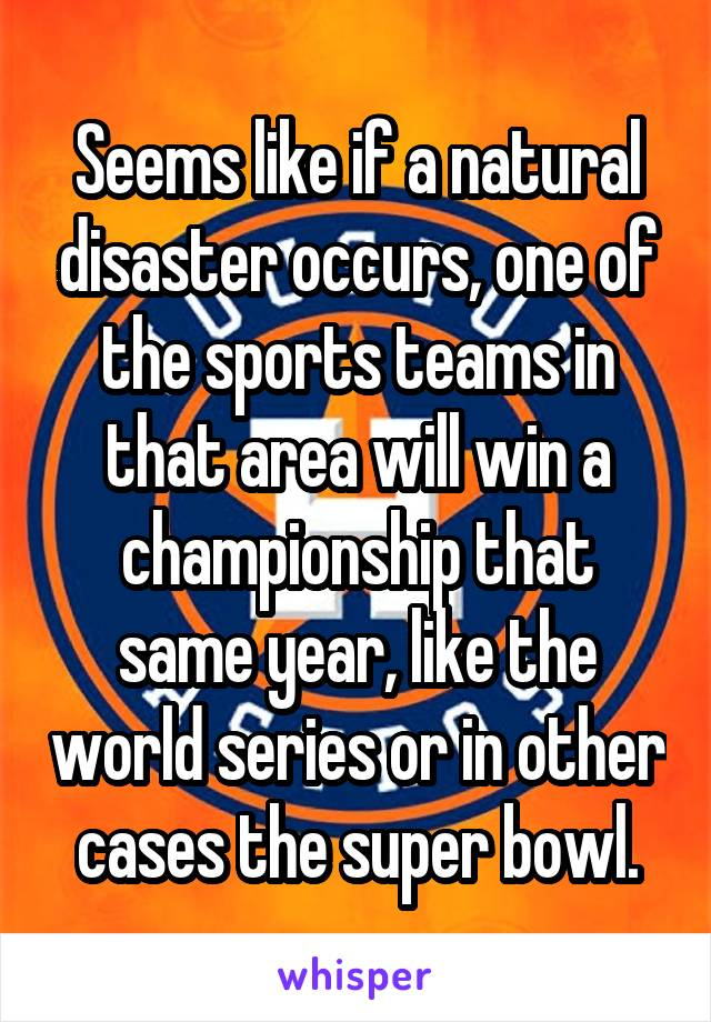 Seems like if a natural disaster occurs, one of the sports teams in that area will win a championship that same year, like the world series or in other cases the super bowl.