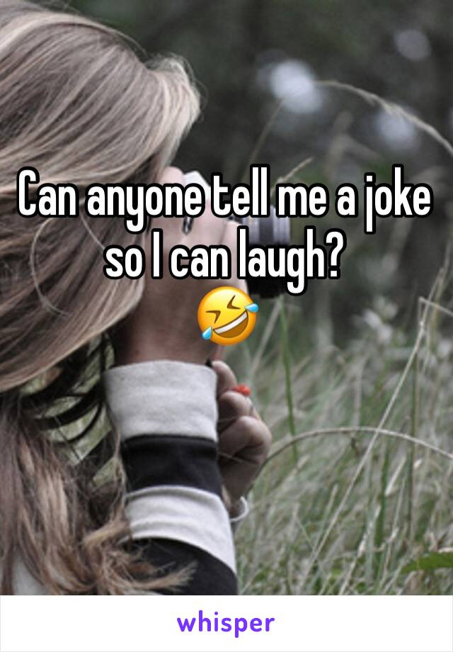 Can anyone tell me a joke so I can laugh? 🤣