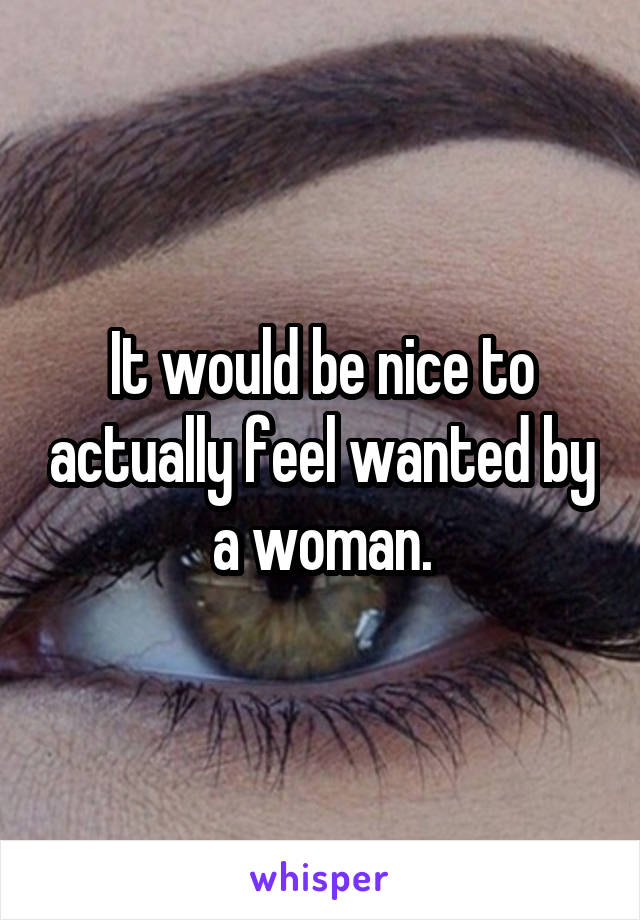 It would be nice to actually feel wanted by a woman.