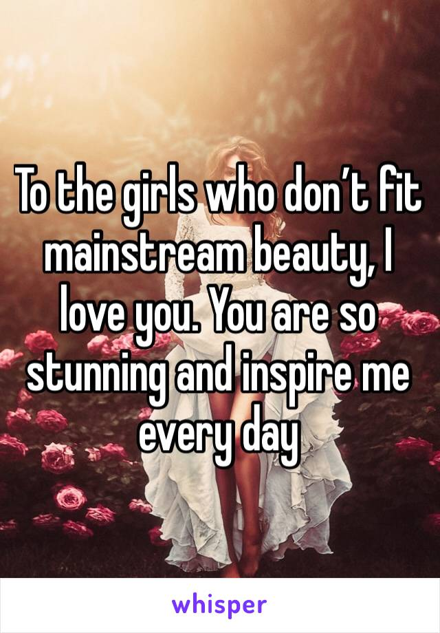 To the girls who don't fit mainstream beauty, I love you. You are so stunning and inspire me every day