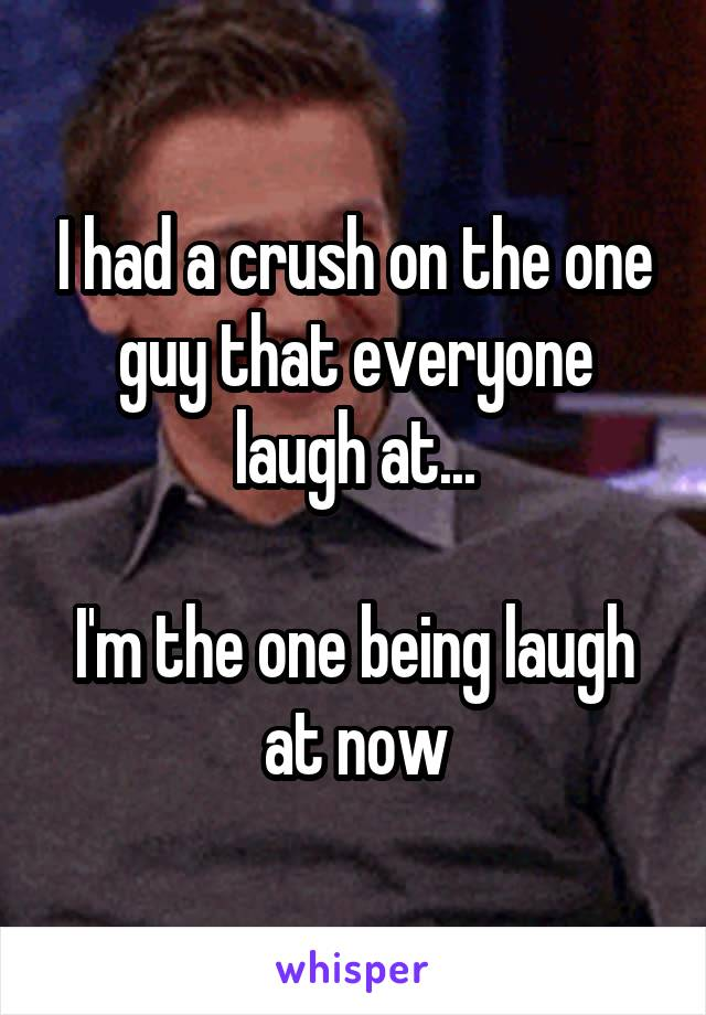 I had a crush on the one guy that everyone laugh at...  I'm the one being laugh at now