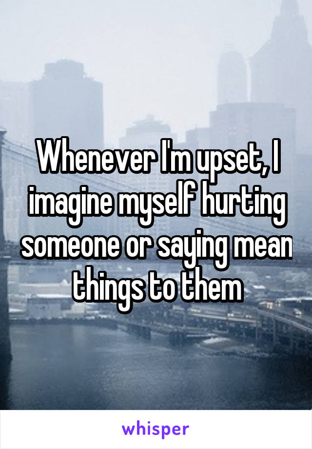 Whenever I'm upset, I imagine myself hurting someone or saying mean things to them