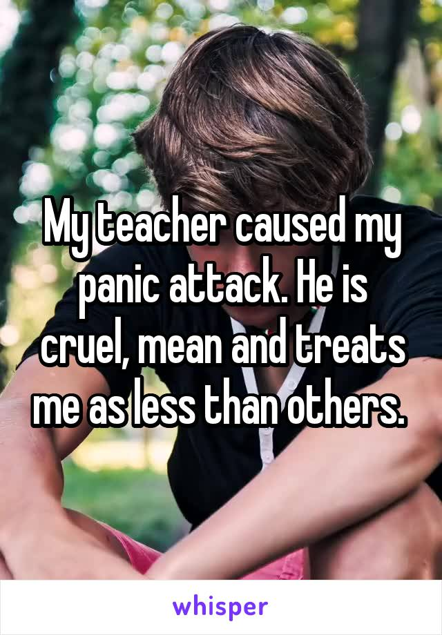 My teacher caused my panic attack. He is cruel, mean and treats me as less than others.