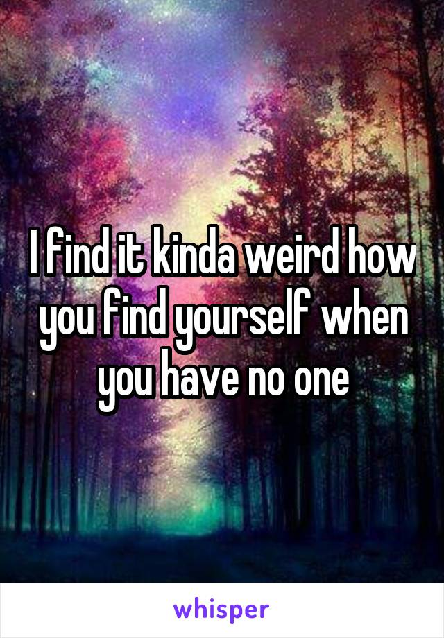 I find it kinda weird how you find yourself when you have no one