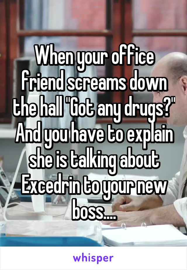 """When your office friend screams down the hall """"Got any drugs?"""" And you have to explain she is talking about Excedrin to your new boss...."""