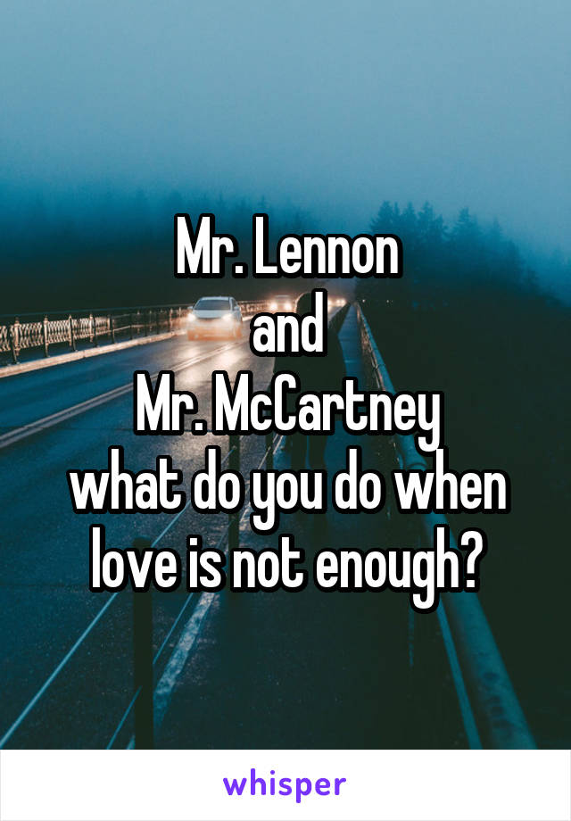 Mr. Lennon and Mr. McCartney what do you do when love is not enough?
