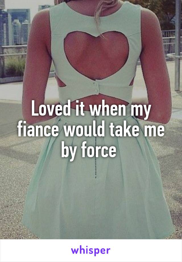 Loved it when my fiance would take me by force