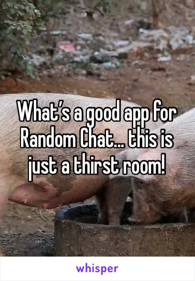 What's a good app for Random Chat... this is just a thirst room!