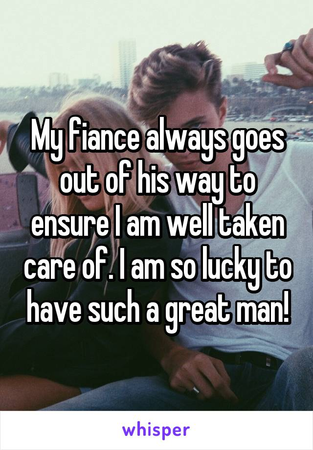 My fiance always goes out of his way to ensure I am well taken care of. I am so lucky to have such a great man!