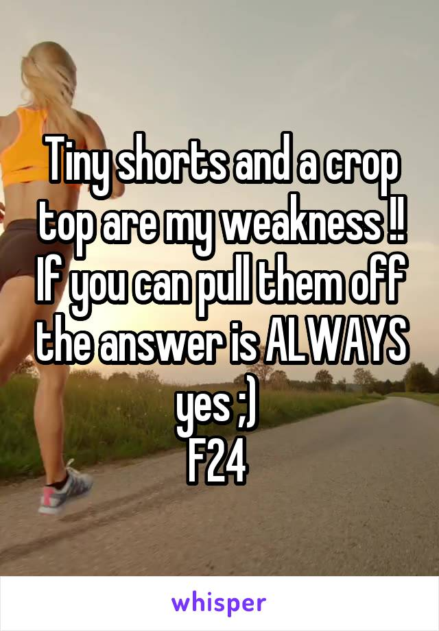 Tiny shorts and a crop top are my weakness !! If you can pull them off the answer is ALWAYS yes ;)  F24