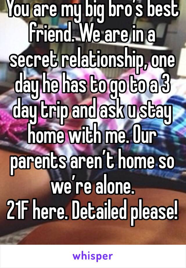 You are my big bro's best friend. We are in a secret relationship, one day he has to go to a 3 day trip and ask u stay home with me. Our parents aren't home so we're alone. 21F here. Detailed please!