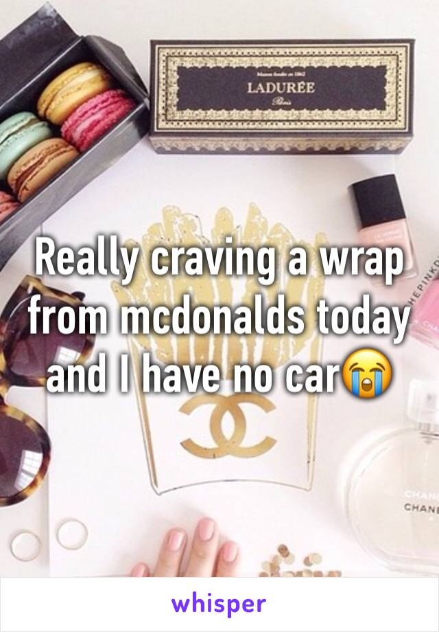 Really craving a wrap from mcdonalds today and I have no car😭