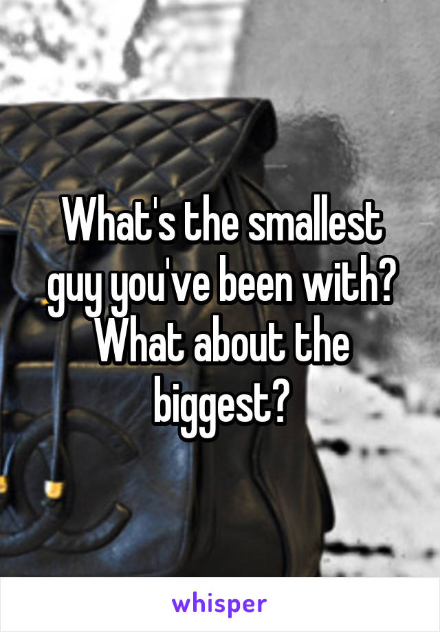 What's the smallest guy you've been with? What about the biggest?