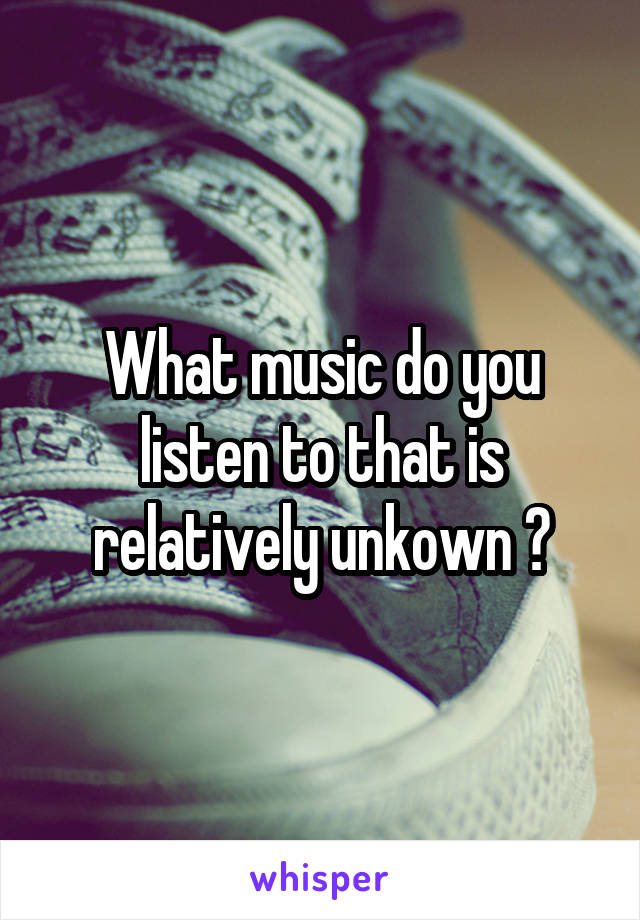 What music do you listen to that is relatively unkown ?