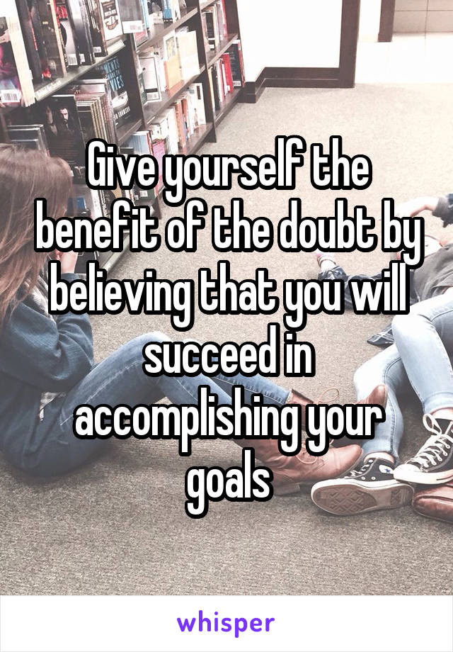 Give yourself the benefit of the doubt by believing that you will succeed in accomplishing your goals