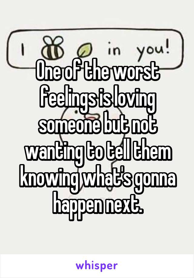 One of the worst feelings is loving someone but not wanting to tell them knowing what's gonna happen next.