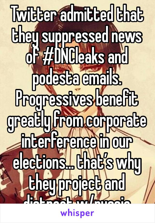 Twitter admitted that they suppressed news of #DNCleaks and podesta emails. Progressives benefit greatly from corporate interference in our elections... that's why they project and distract w/russia